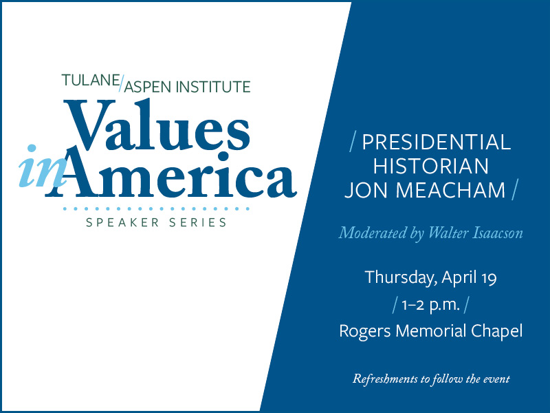 Tulane/Aspen Institute Values in America Speaker Series. /Presidential Historian Jon Meacham/ Hosted by Walter Isaacson Thursday, April 19 1 - 2 p.m. Rogers Memorial Chapel Refreshments to follow the event.